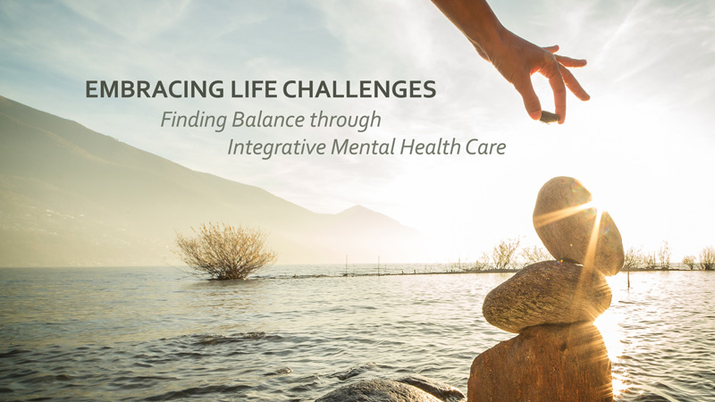 Embracing Life Challenges: Finding Balance through Integrative Mental Health Care