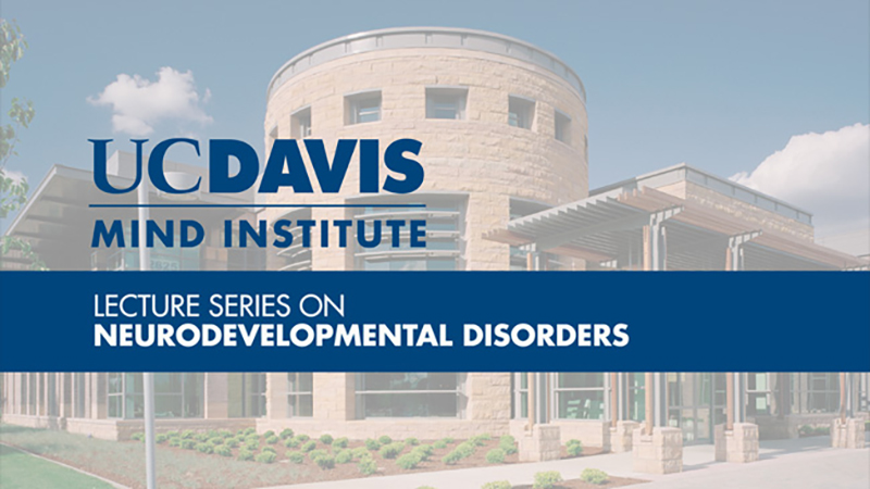 MIND Institute Lecture Series on Neurodevelopmental Disorders
