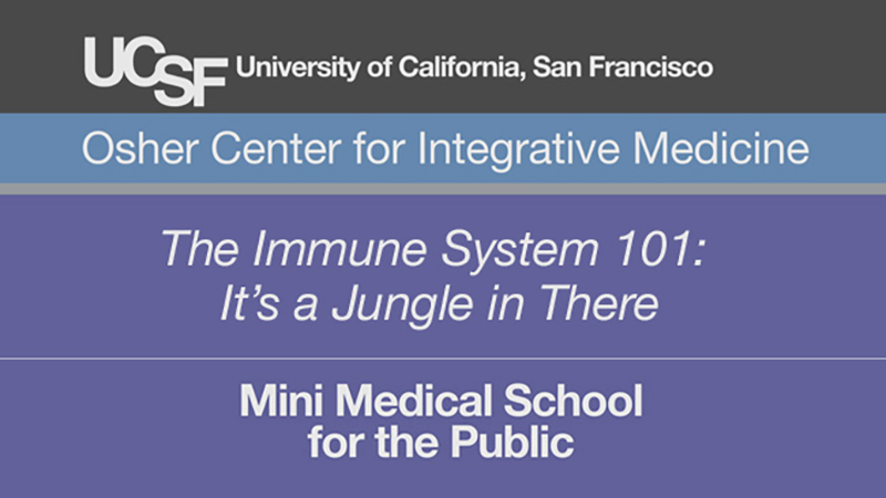 The Immune System 101: It's a Jungle in There -- Mini Medical School for the Public Presented by UCSF Osher Center for Integrative Medicine