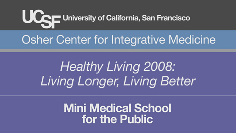Healthy Living 2008: Living Longer, Living Better -- Mini Medical School for the Public Presented by UCSF Osher Center for Integrative Medicine