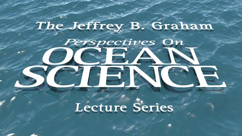 Jeffrey B. Graham Perspectives on Ocean Science Lecture Series