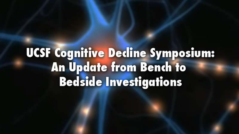 UCSF Cognitive Decline Symposium: An Update from Bench to Bedside Investigations