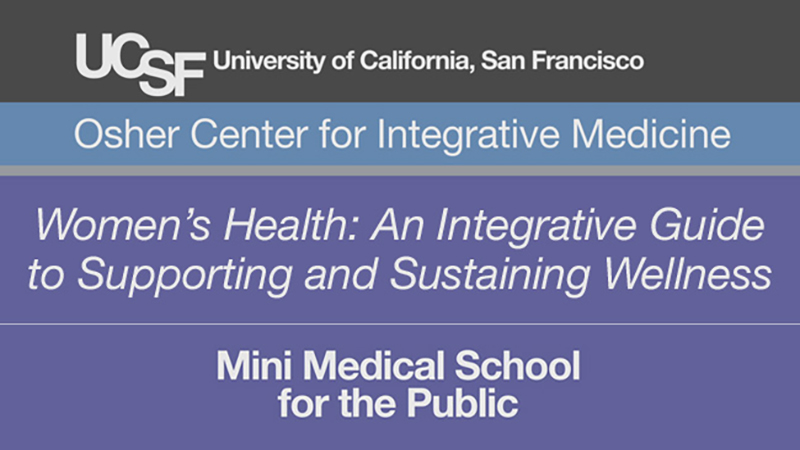 Women's Health: An Integrative Guide to Supporting and Sustaining Wellness -- Mini Medical School for the Public Presented by UCSF Osher Center for Integrative Medicine