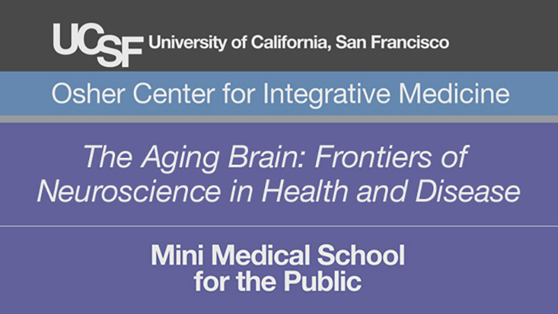 The Aging Brain: Frontiers of Neuroscience in Health and Disease -- Mini Medical School for the Public Presented by UCSF Osher Center for Integrative Medicine