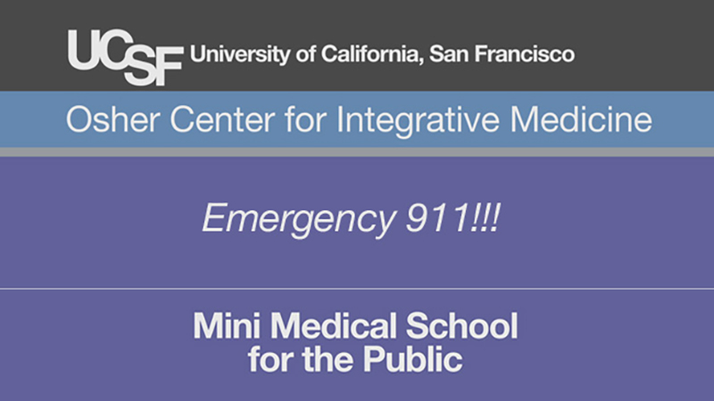 Emergency 911!!! -- Mini Medical School for the Public Presented by UCSF Osher Center for Integrative Medicine