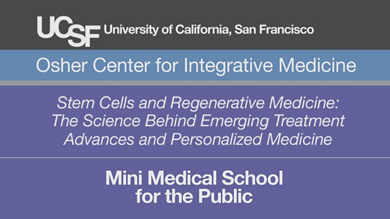 Stem Cells and Regenerative Medicine: The Science Behind Emerging Treatment Advances and Personalized Medicine -- Mini Medical School for the Public Presented by UCSF Osher Center for Integrative Medicine