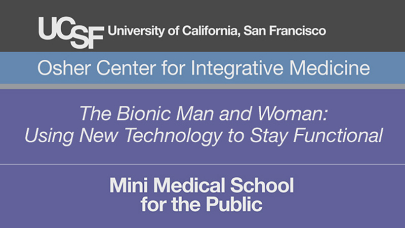 The Bionic Man and Woman: Using New Technology to Stay Functional -- Mini Medical School for the Public Presented by UCSF Osher Center for Integrative Medicine