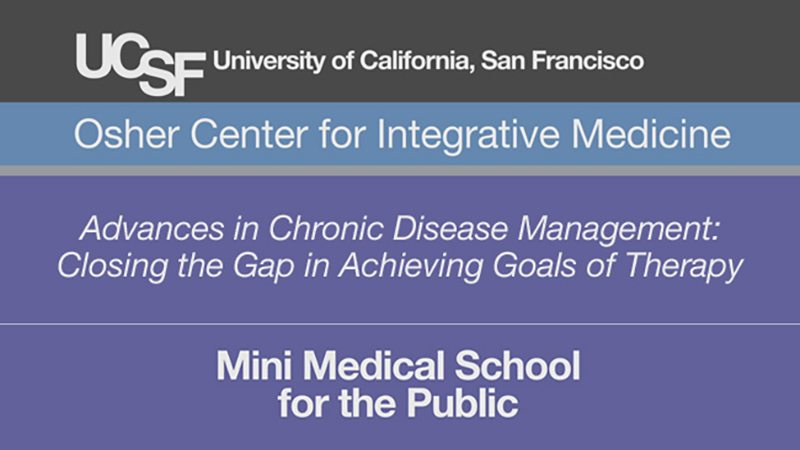 Advances in Chronic Disease Management: Closing the Gap in Achieving Goals of Therapy -- Mini Medical School for the Public Presented by UCSF Osher Center for Integrative Medicine