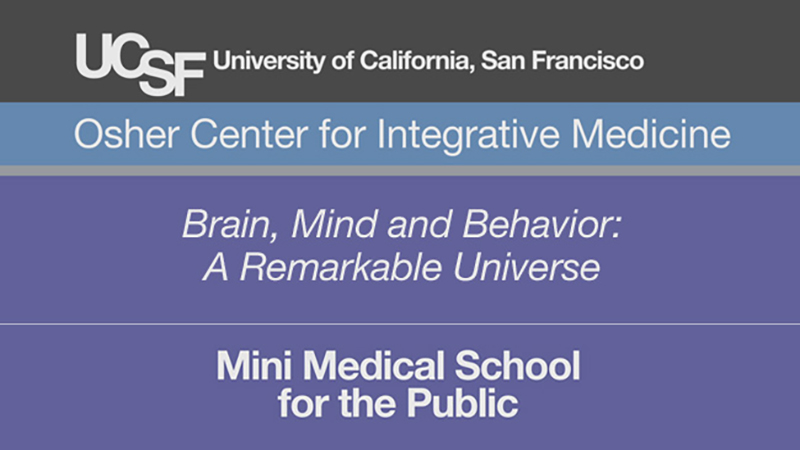 Brain, Mind and Behavior: A Remarkable Universe -- Mini Medical School for the Public Presented by UCSF Osher Center for Integrative Medicine