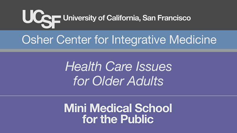 Health Care Issues for Older Adults -- Mini Medical School for the Public Presented by UCSF Osher Center for Integrative Medicine
